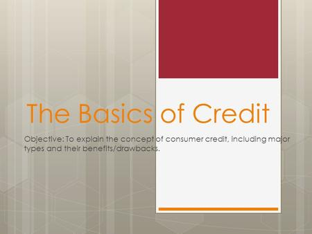 The Basics of Credit Objective: To explain the concept of consumer credit, including major types and their benefits/drawbacks.