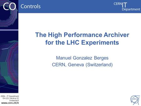 CERN - IT Department CH-1211 Genève 23 Switzerland www.cern.ch/i t The High Performance Archiver for the LHC Experiments Manuel Gonzalez Berges CERN, Geneva.