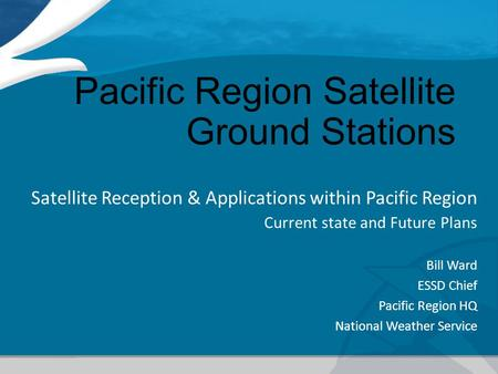 Pacific Region <strong>Satellite</strong> Ground Stations <strong>Satellite</strong> Reception & Applications within Pacific Region Current state and Future Plans Bill Ward ESSD Chief Pacific.