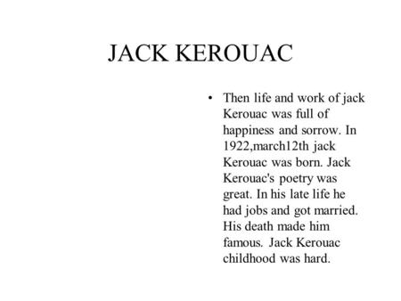JACK KEROUAC Then life and work of jack Kerouac was full of happiness and sorrow. In 1922,march12th jack Kerouac was born. Jack Kerouac's poetry was great.