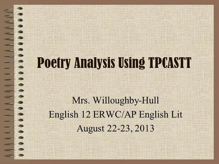 Poetry Analysis Using TPCASTT Mrs. Willoughby-Hull English 12 ERWC/AP English Lit August 22-23, 2013.