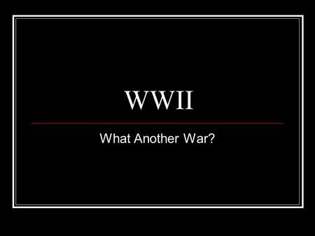 WWII What Another War?. When Was WWII? World War II started in September of 1939. America did not enter the war until December of 1941. Click to continue.