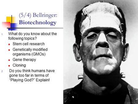 (5/4) Bellringer: Biotechnology 1. What do you know about the following topics? Stem cell research Genetically modified organisms (GMOs) Gene therapy Cloning.
