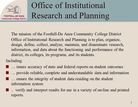 1 Office of Institutional Research and Planning The mission of the Foothill-De Anza Community College District Office of Institutional Research and Planning.
