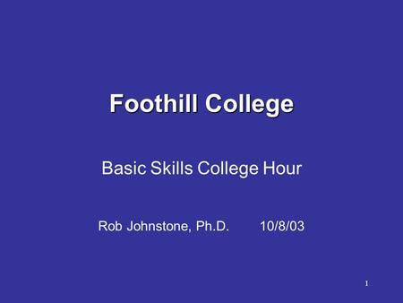 1 Foothill College Basic Skills College Hour Rob Johnstone, Ph.D. 10/8/03.