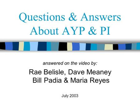 Questions & Answers About AYP & PI answered on the video by: Rae Belisle, Dave Meaney Bill Padia & Maria Reyes July 2003.