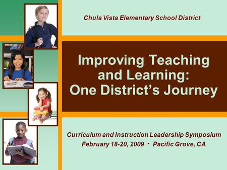 Improving Teaching and Learning: One District's Journey Curriculum and Instruction Leadership Symposium February 18-20, 2009  Pacific Grove, CA Chula.