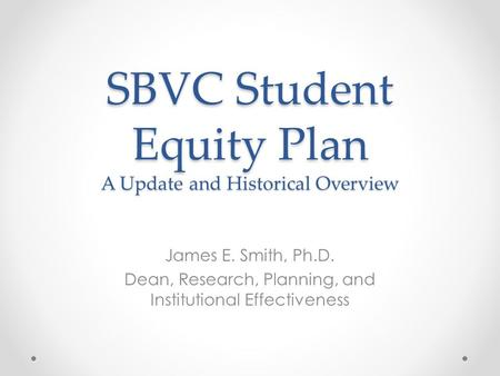 SBVC Student Equity Plan A Update and Historical Overview James E. Smith, Ph.D. Dean, Research, Planning, and Institutional Effectiveness.