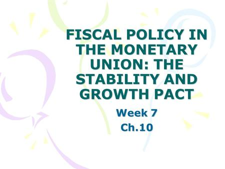 <strong>FISCAL</strong> <strong>POLICY</strong> IN THE <strong>MONETARY</strong> UNION: THE STABILITY <strong>AND</strong> GROWTH PACT Week 7 Ch.10.