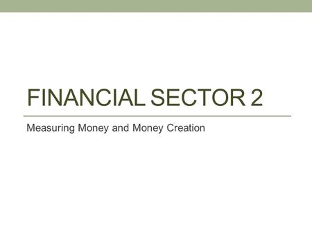 FINANCIAL SECTOR 2 Measuring Money and Money Creation.