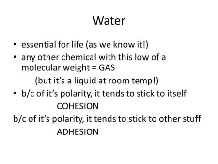 Water essential for life (as we know it!) any other chemical with this low of a molecular weight = GAS (but it's a liquid at room temp!) b/c of it's polarity,