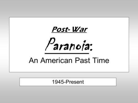 Post- War Paranoia: An American Past Time 1945-Present.