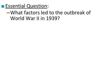 Essential Question: What factors led to the outbreak of World War II in 1939?