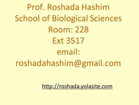 Prof. Roshada Hashim School of Biological Sciences Room: 228 Ext 3517 email: roshadahashim@gmail.com http://roshada.yolasite.com.