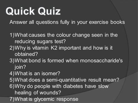Answer all questions fully in your exercise books 1)What causes the colour change seen in the reducing sugars test? 2)Why is vitamin K2 important and how.