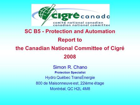 SC B5 - Protection and Automation Report to the Canadian National Committee of Cigré 2008 Simon R. Chano Protection Specialist <strong>Hydro</strong> Québec TransÉnergie.