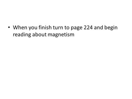 When you finish turn to page 224 and begin reading about magnetism