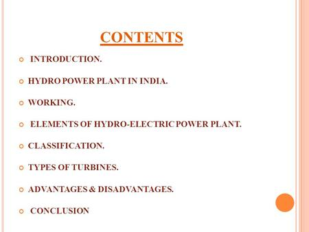 CONTENTS INTRODUCTION. <strong>HYDRO</strong> <strong>POWER</strong> <strong>PLANT</strong> IN INDIA. WORKING. ELEMENTS OF <strong>HYDRO</strong>-ELECTRIC <strong>POWER</strong> <strong>PLANT</strong>. CLASSIFICATION. TYPES OF TURBINES. ADVANTAGES & DISADVANTAGES.
