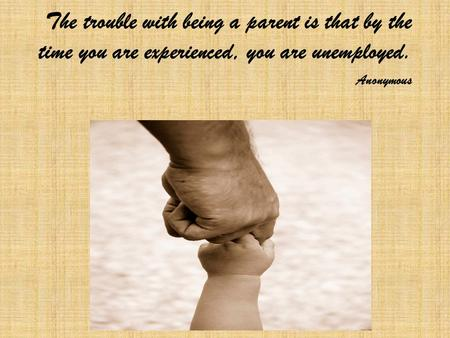 The trouble with being a parent is that by the time you are experienced, you are unemployed. Anonymous.