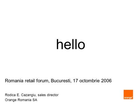 Hello Romania retail forum, Bucuresti, 17 octombrie 2006 Rodica E. Cazangiu, sales director Orange Romania SA.