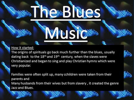 How it started: The origins of spirituals go back much further than the blues, usually dating back to the 18 th and 19 th century, when the slaves were.