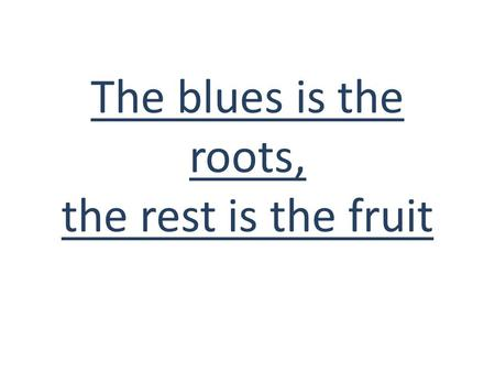 The blues is the roots, the rest is the fruit. The blues comes from Africa, it was born in the North Mississippi Delta following the Civil War in the.