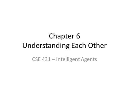 Chapter 6 Understanding Each Other CSE 431 – Intelligent Agents.