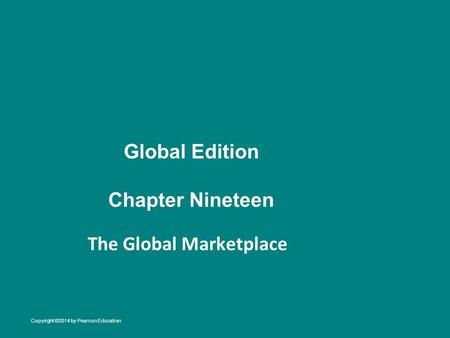 Global Edition Chapter Nineteen The Global Marketplace Copyright ©2014 by Pearson Education.