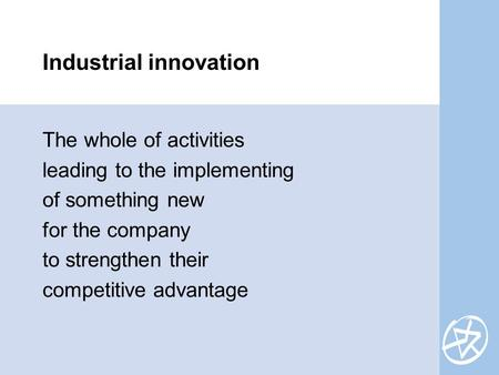 The whole of activities leading to the implementing of something <strong>new</strong> for the company to strengthen their competitive advantage Industrial innovation.