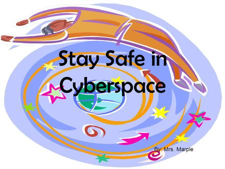 Stay Safe in Cyberspace By: Mrs. Marple Never Give out personal information. Such as: Your home address Your phone number The name and location of your.