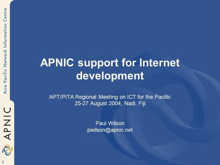 1 APNIC support for Internet development APT/PITA Regional Meeting on ICT for the Pacific 25-27 August 2004, Nadi, Fiji Paul Wilson