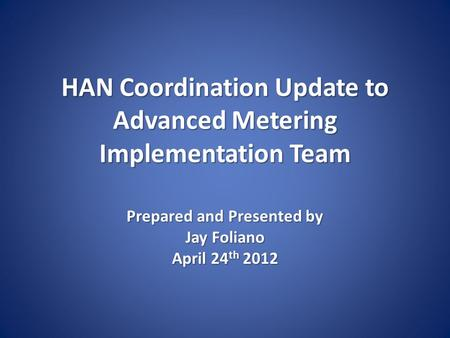 HAN Coordination Update to Advanced <strong>Metering</strong> Implementation Team Prepared and Presented by Jay Foliano April 24 th 2012.