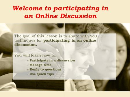 Welcome to participating in an Online Discussion The goal of this lesson is to share with you techniques for participating in an online discussion. You.