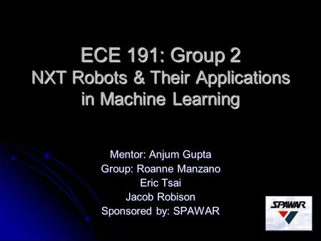 ECE 191: Group 2 NXT Robots & Their Applications in Machine Learning Mentor: Anjum Gupta Group: Roanne Manzano Eric Tsai Jacob Robison Sponsored by: SPAWAR.