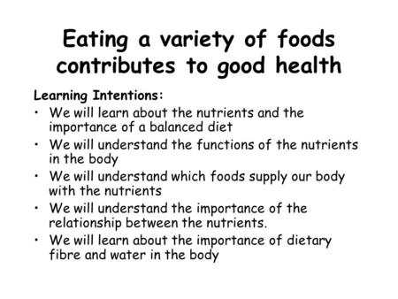Eating a variety of foods contributes to good health Learning Intentions: We will learn about the nutrients and the importance of a balanced diet We will.