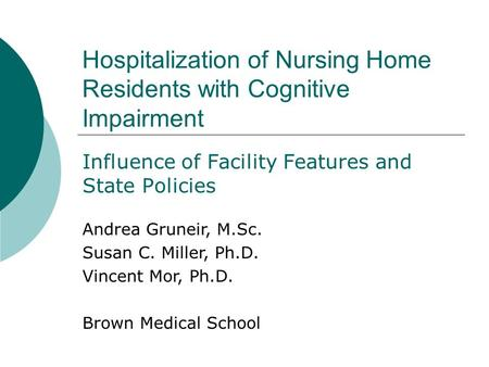 Hospitalization of Nursing Home Residents with Cognitive Impairment Influence of Facility Features and State Policies Andrea Gruneir, M.Sc. Susan C. Miller,