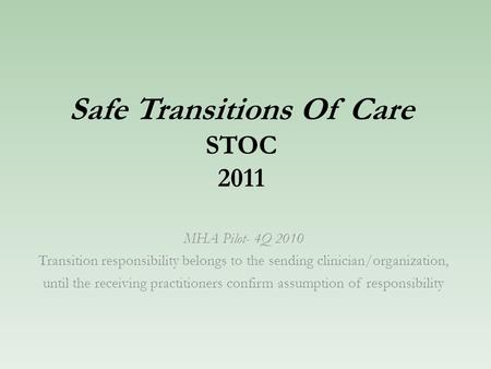 Safe Transitions Of Care STOC 2011 MHA Pilot- 4Q 2010 Transition responsibility belongs to the sending clinician/organization, until the receiving practitioners.