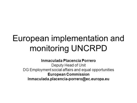 European implementation and monitoring UNCRPD Inmaculada Placencia Porrero Deputy Head of Unit DG Employment social affairs and equal opportunities European.