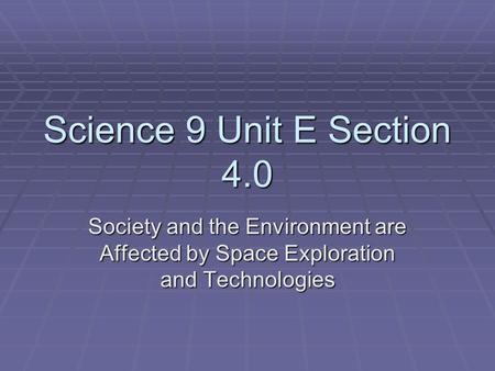 Science 9 Unit E Section 4.0 Society and the Environment are Affected by Space Exploration and Technologies.
