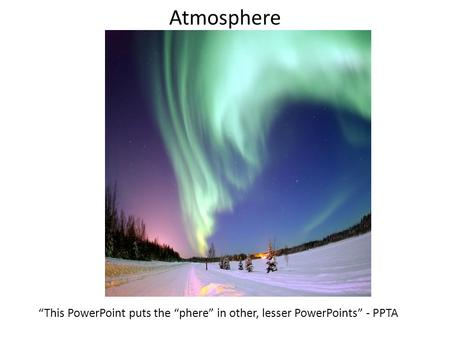 "Atmosphere ""This PowerPoint puts the ""phere"" in other, lesser PowerPoints"" - PPTA."