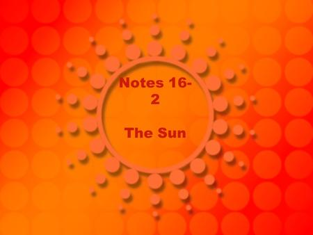 Notes 16- 2 The Sun. Stars an object that produces it own energy, including heat and light.