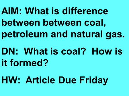 AIM: What is difference between between coal, petroleum and natural gas. DN: What is coal? How is it formed? HW: Article Due Friday.