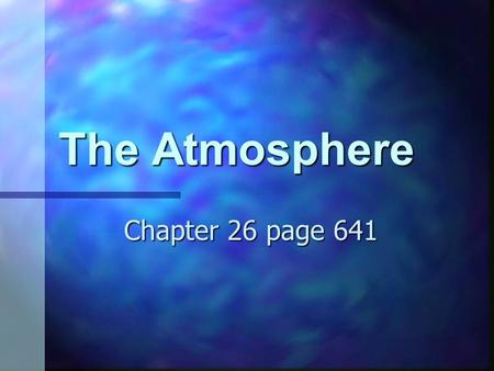 The Atmosphere Chapter 26 page 641. First atmosphere The first atmosphere was probably H and He The first atmosphere was probably H and He This was when.