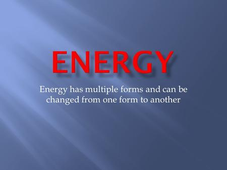 Energy has multiple forms and can be changed from one form to another.