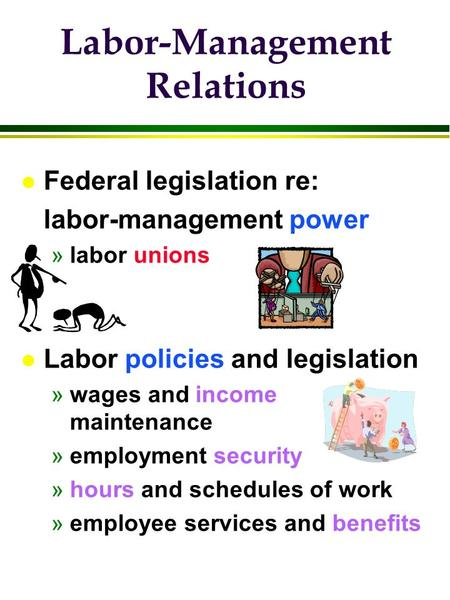 Labor-Management Relations l Federal legislation re: labor-management power »labor unions l Labor policies and legislation »wages and income maintenance.