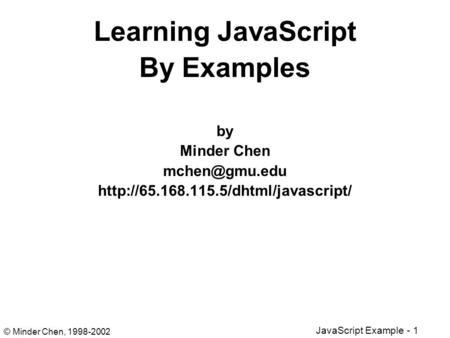 © Minder Chen, 1998-2002 <strong>JavaScript</strong> Example - 1 Learning <strong>JavaScript</strong> By Examples by Minder Chen