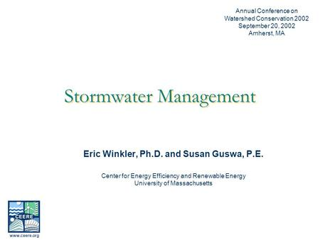 Stormwater Management Eric Winkler, Ph.D. and Susan Guswa, P.E. <strong>Center</strong> for Energy Efficiency and Renewable Energy University of Massachusetts Annual Conference.