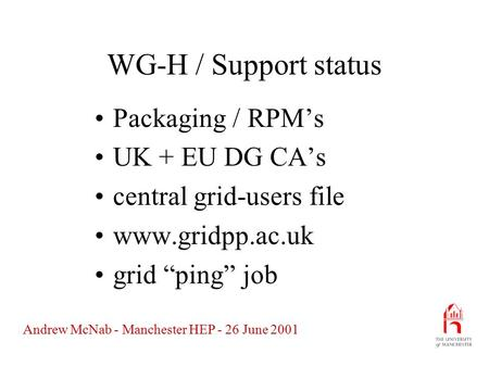"Andrew McNab - Manchester HEP - 26 June 2001 WG-H / Support status Packaging / RPM's UK + EU DG CA's central grid-users file www.gridpp.ac.uk grid ""ping"""