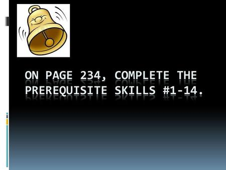 On Page 234, complete the Prerequisite skills #1-14.