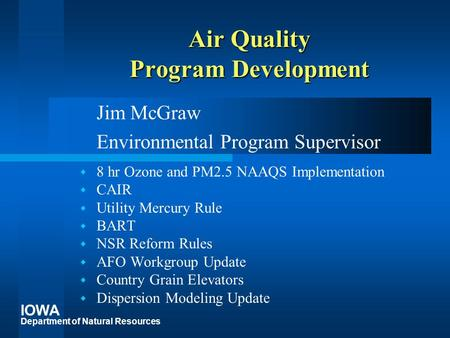 IOWA Department of Natural Resources Air Quality Program Development Jim McGraw Environmental Program Supervisor  8 hr Ozone and PM2.5 NAAQS Implementation.